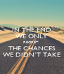 IN THE END WE ONLY REGRET  THE CHANCES WE DIDN`T TAKE - Personalised Poster A4 size