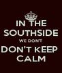 IN THE SOUTHSIDE WE DON'T DON'T KEEP  CALM - Personalised Poster A4 size