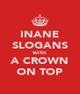 INANE SLOGANS WITH A CROWN ON TOP - Personalised Poster A4 size