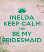 INELDA KEEP CALM AND BE MY BRIDESMAID - Personalised Poster A4 size