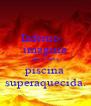 Inferno... imagina que é uma piscina superaquecida. - Personalised Poster A4 size