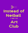 Instead of Netball  I Go To Art Club - Personalised Poster A4 size