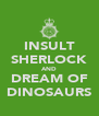 INSULT SHERLOCK AND DREAM OF DINOSAURS - Personalised Poster A4 size