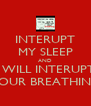 INTERUPT MY SLEEP AND I WILL INTERUPT YOUR BREATHING - Personalised Poster A4 size