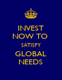 INVEST NOW TO  SATISFY GLOBAL NEEDS - Personalised Poster A4 size