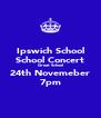 Ipswich School School Concert Great School 24th Novemeber 7pm - Personalised Poster A4 size