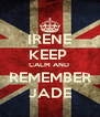 IRENE KEEP  CALM AND  REMEMBER JADE - Personalised Poster A4 size