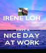 IRENE LOH   HAVE A NICE DAY  AT WORK  - Personalised Poster A4 size
