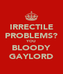 IRRECTILE PROBLEMS? YOU BLOODY GAYLORD - Personalised Poster A4 size
