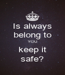 Is always belong to YOU  keep it  safe? - Personalised Poster A4 size