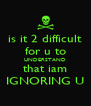is it 2 difficult for u to UNDERSTAND that iam IGNORING U - Personalised Poster A4 size