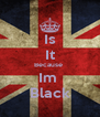 Is It Because  Im  Black - Personalised Poster A4 size