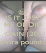 IS IT JUST ME OR DID U JUST GAIN (30) extra pounds - Personalised Poster A4 size