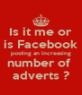 Is it me or is Facebook posting an increasing number of  adverts ? - Personalised Poster A4 size