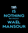 IS NOTHING WITHOUT WAEL MANSOUR - Personalised Poster A4 size