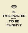 IS THIS POSTER MENT TO BE FUNNY? - Personalised Poster A4 size