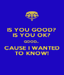 IS YOU GOOD? IS YOU OK? GOOD... CAUSE I WANTED TO KNOW! - Personalised Poster A4 size