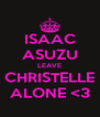 ISAAC ASUZU LEAVE CHRISTELLE ALONE <3 - Personalised Poster A4 size
