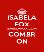 ISABELA FOX ISABELAFOX.COM COM.BR ON - Personalised Poster A4 size
