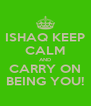 ISHAQ KEEP CALM AND CARRY ON BEING YOU! - Personalised Poster A4 size