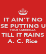 IT AIN'T NO USE PUTTING UP YOUR UMBRELLA TILL IT RAINS A. C. Rice - Personalised Poster A4 size