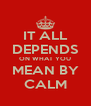 IT ALL DEPENDS ON WHAT YOU MEAN BY CALM - Personalised Poster A4 size