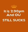 It is 2:30pm And OU   STILL SUCKS  - Personalised Poster A4 size