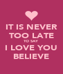 IT IS NEVER TOO LATE TO SAY I LOVE YOU BELIEVE - Personalised Poster A4 size