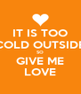 IT IS TOO COLD OUTSIDE SO GIVE ME LOVE - Personalised Poster A4 size