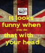 It looks  funny when  you do  that with     your head - Personalised Poster A4 size