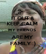 IT OUT & KEEP CALM  MY FRIENDS  ARE MY  FAMILY :) - Personalised Poster A4 size