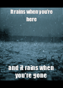 It rains when you're here and it rains when you're gone - Personalised Poster A4 size