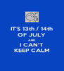IT'S 13th / 14th OF JULY AND I CAN'T KEEP CALM - Personalised Poster A4 size