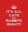 IT'S ALL CATS AND RABBITS RIGHT? - Personalised Poster A4 size