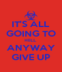 IT'S ALL GOING TO HELL  ANYWAY GIVE UP - Personalised Poster A4 size