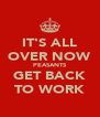 IT'S ALL OVER NOW PEASANTS GET BACK TO WORK - Personalised Poster A4 size
