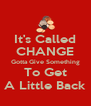It's Called CHANGE Gotta Give Something To Get A Little Back - Personalised Poster A4 size