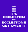 IT'S ECCLESTON NOT ECCLESTONE GET OVER IT - Personalised Poster A4 size