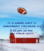 IT S GAME DAY !!! GREENBAY PACKERS VS CARDINALS DEC 27TH 3:25 pm on fox  GO PACK GO!!! - Personalised Poster A4 size