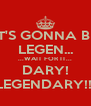 IT'S GONNA BE LEGEN... ...WAIT FOR IT... DARY! LEGENDARY!!! - Personalised Poster A4 size