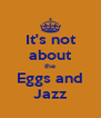 It's not about the Eggs and Jazz - Personalised Poster A4 size