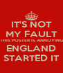 IT'S NOT MY FAULT THIS POSTER IS ANNOYING ENGLAND STARTED IT - Personalised Poster A4 size