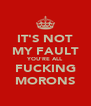 IT'S NOT MY FAULT YOU'RE ALL FUCKING MORONS - Personalised Poster A4 size
