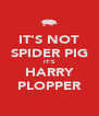 IT'S NOT SPIDER PIG IT'S HARRY PLOPPER - Personalised Poster A4 size