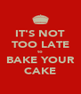 IT'S NOT TOO LATE to BAKE YOUR CAKE - Personalised Poster A4 size