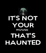 IT'S NOT YOUR HOUSE  THAT'S HAUNTED - Personalised Poster A4 size