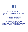 IT'S OKAY. JUST KEEP CALM AND POST A FACEBOOK STATUS ABOUT IT. - Personalised Poster A4 size