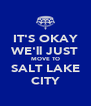 IT'S OKAY WE'll JUST MOVE TO SALT LAKE CITY - Personalised Poster A4 size