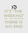 "IT'S ""THE  WEEKND"" NOT THE WEEKEND THERE IS  NO END - Personalised Poster A4 size"