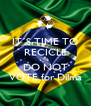 IT´S TIME TO RECICLE so DO NOT VOTE for Dilma - Personalised Poster A4 size
